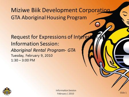 February | 2010 Information Session Slide 1 Miziwe Biik Development Corporation GTA Aboriginal Housing Program Request for Expressions of Interest (R-EOI)
