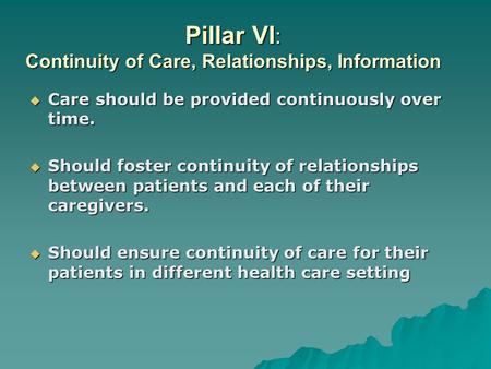 Pillar VI : Continuity of Care, Relationships, Information  Care should be provided continuously over time.  Should foster continuity of relationships.