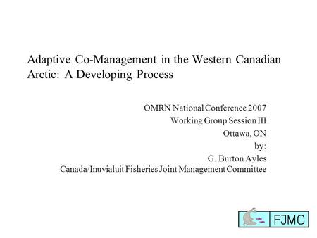 Adaptive Co-Management in the Western Canadian Arctic: A Developing Process OMRN National Conference 2007 Working Group Session III Ottawa, ON by: G. Burton.