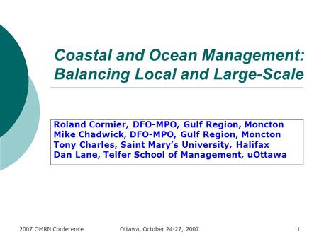 2007 OMRN ConferenceOttawa, October 24-27, 20071 Coastal and Ocean Management: Balancing Local and Large-Scale Roland Cormier, DFO-MPO, Gulf Region, Moncton.
