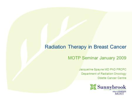 Radiation Therapy in Breast Cancer MOTP Seminar January 2009 Jacqueline Spayne MD PhD FRCPC Department of Radiation Oncology Odette Cancer Centre.