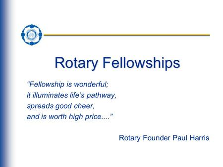 "Rotary Fellowships ""Fellowship is wonderful; it illuminates life's pathway, spreads good cheer, and is worth high price...."" Rotary Founder Paul Harris."