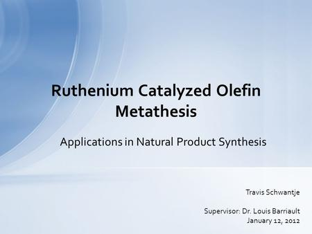 Applications in Natural Product Synthesis Ruthenium Catalyzed Olefin Metathesis Travis Schwantje Supervisor: Dr. Louis Barriault January 12, 2012.