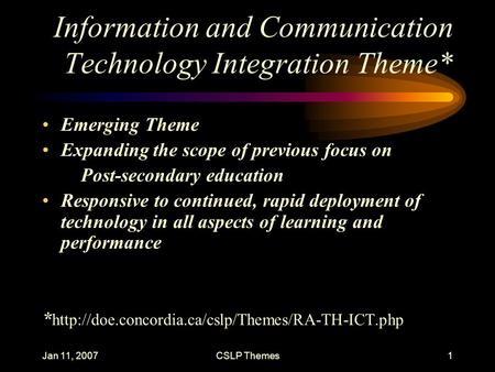 Jan 11, 2007CSLP Themes1 Information and Communication Technology Integration Theme* Emerging Theme Expanding the scope of previous focus on Post-secondary.
