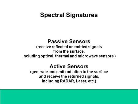 Spectral Signatures Passive Sensors (receive reflected or emitted signals from the surface, including optical, thermal and microwave sensors ) Active Sensors.