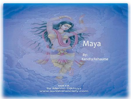 Maya By: Kendra Rehaume.  Hinduism and Buddhism  Mother of Creation  Worshipped Elsewhere  Yoga Extra Information.