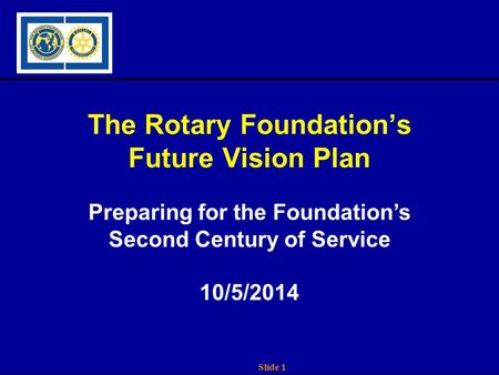 Slide 1 The Rotary Foundation's Future Vision Plan Preparing for the Foundation's Second Century of Service 10/5/2014.