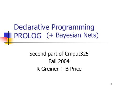 1 Declarative Programming PROLOG Second part of Cmput325 Fall 2004 R Greiner + B Price (+ Bayesian Nets)