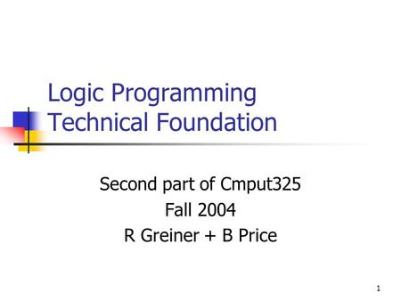 1 Logic Programming Technical Foundation Second part of Cmput325 Fall 2004 R Greiner + B Price.