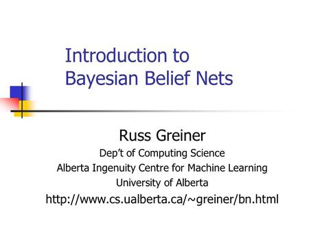 Introduction to Bayesian Belief Nets Russ Greiner Dep't of Computing Science Alberta Ingenuity Centre for Machine Learning University of Alberta