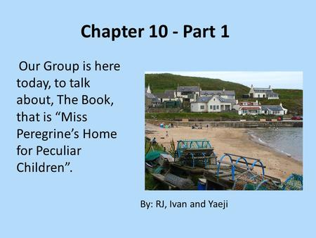 "Chapter 10 - Part 1 Our Group is here today, to talk about, The Book, that is ""Miss Peregrine's Home for Peculiar Children"". By: RJ, Ivan and Yaeji."