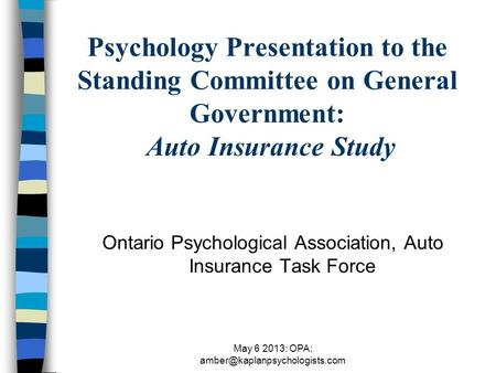 May 6 2013: OPA; Psychology Presentation to the Standing Committee on General Government: Auto Insurance Study Ontario Psychological.