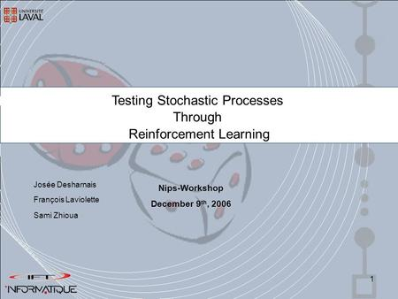 1 Testing Stochastic Processes Through Reinforcement Learning François Laviolette Sami Zhioua Nips-Workshop December 9 th, 2006 Josée Desharnais.