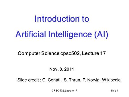 CPSC 502, Lecture 17Slide 1 Introduction to Artificial Intelligence (AI) Computer Science cpsc502, Lecture 17 Nov, 8, 2011 Slide credit : C. Conati, S.