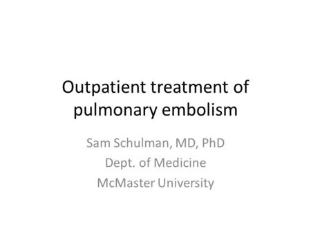 Outpatient treatment of pulmonary embolism Sam Schulman, MD, PhD Dept. of Medicine McMaster University.