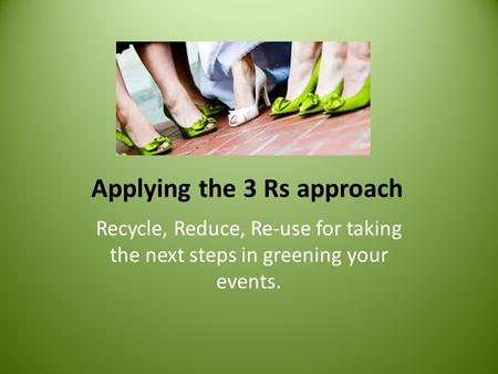 Applying the 3 Rs approach Recycle, Reduce, Re-use for taking the next steps in greening your events.