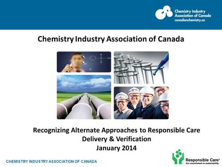 CHEMISTRY INDUSTRY ASSOCIATION OF CANADA Chemistry Industry Association of Canada June 2013 Recognizing Alternate Approaches to Responsible Care Delivery.
