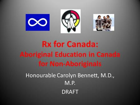 Rx for Canada: Aboriginal Education in Canada for Non-Aboriginals Honourable Carolyn Bennett, M.D., M.P. DRAFT.