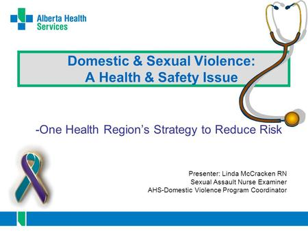 Domestic & Sexual Violence: A Health & Safety Issue -One Health Region's Strategy to Reduce Risk Presenter: Linda McCracken RN Sexual Assault Nurse Examiner.