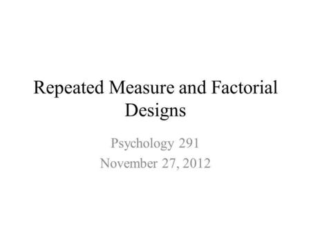Repeated Measure and Factorial Designs Psychology 291 November 27, 2012.