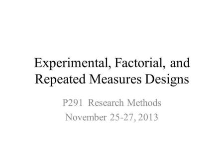 Experimental, Factorial, and Repeated Measures Designs P291 Research Methods November 25-27, 2013.