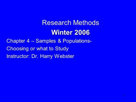 1 Research Methods Winter 2006 Winter 2006 Chapter 4 – Samples & Populations- Choosing or what to Study Instructor: Dr. Harry Webster.