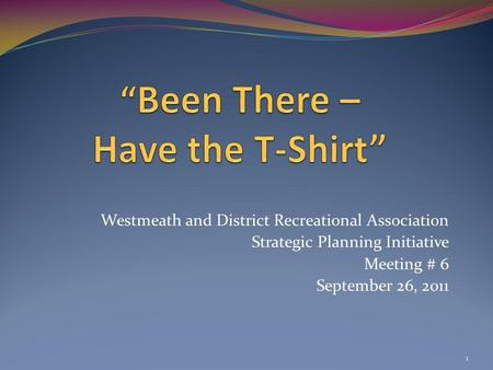 Westmeath and District Recreational Association Strategic Planning Initiative Meeting # 6 September 26, 2011 1.