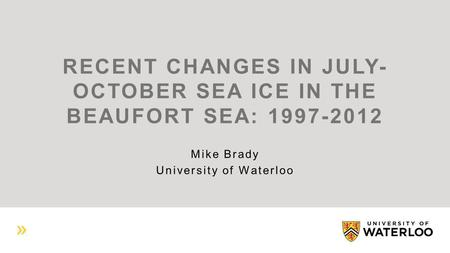 RECENT CHANGES IN JULY- OCTOBER SEA ICE IN THE BEAUFORT SEA: 1997-2012 Mike Brady University of Waterloo.