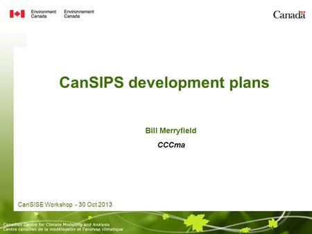 CanSIPS development plans CanSISE Workshop - 30 Oct 2013 Bill Merryfield CCCma.