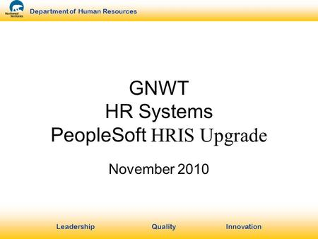 LeadershipQuality Innovation Department of Human Resources GNWT HR Systems PeopleSoft HRIS Upgrade November 2010.