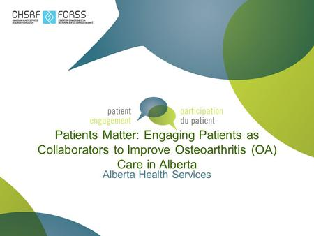 Patients Matter: Engaging Patients as Collaborators to Improve Osteoarthritis (OA) Care in Alberta Alberta Health Services.