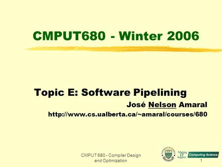 CMPUT 680 - Compiler Design and Optimization1 CMPUT680 - Winter 2006 Topic E: Software Pipelining José Nelson Amaral
