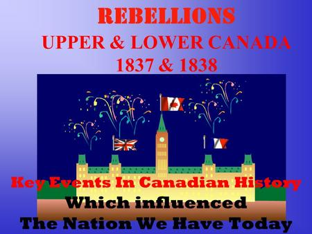 REBELLIONS UPPER & LOWER CANADA 1837 & 1838 Key Events In Canadian History Which influenced The Nation We Have Today.