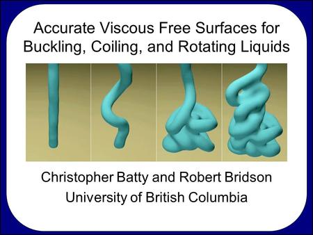 Accurate Viscous Free Surfaces for Buckling, Coiling, and Rotating Liquids Christopher Batty and Robert Bridson University of British Columbia.