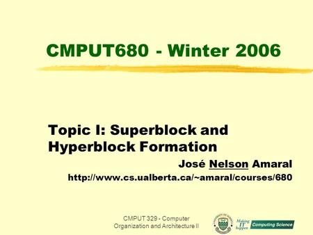 CMPUT 329 - Computer Organization and Architecture II1 CMPUT680 - Winter 2006 Topic I: Superblock and Hyperblock Formation José Nelson Amaral