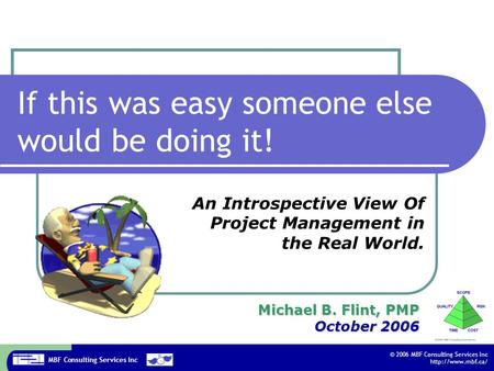 MBF Consulting Services Inc © 2006 MBF Consulting Services Inc  If this was easy someone else would be doing it! Michael B. Flint, PMP.