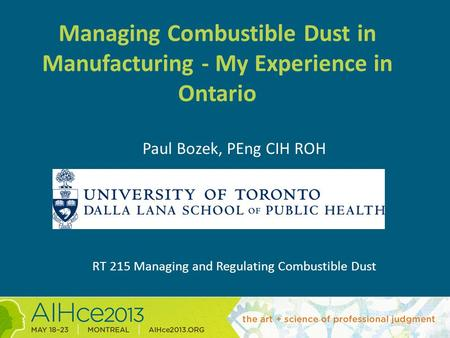 Managing Combustible Dust in Manufacturing - My Experience in Ontario Paul Bozek, PEng CIH ROH RT 215 Managing and Regulating Combustible Dust.
