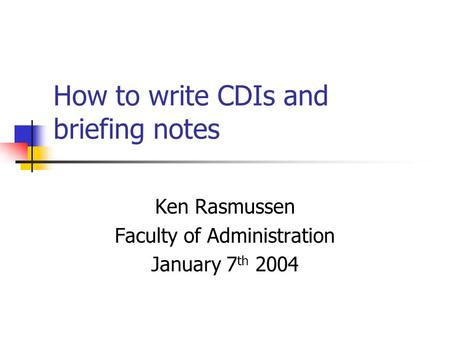 How to write CDIs and briefing notes Ken Rasmussen Faculty of Administration January 7 th 2004.