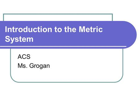 Introduction to the Metric System ACS Ms. Grogan.