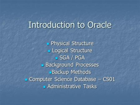 Introduction to Oracle Physical Structure Physical Structure Logical Structure Logical Structure SGA / PGA SGA / PGA Background Processes Background Processes.