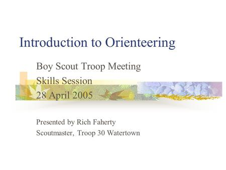 Introduction to Orienteering Boy Scout Troop Meeting Skills Session 28 April 2005 Presented by Rich Faherty Scoutmaster, Troop 30 Watertown.