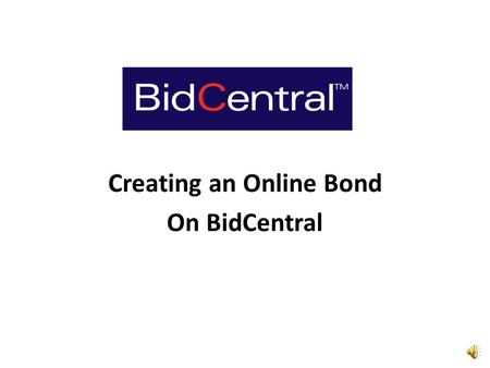 Creating an Online Bond On BidCentral Clicking on the link will create either of two possible response requirements from the Surety Representative: 1.The.