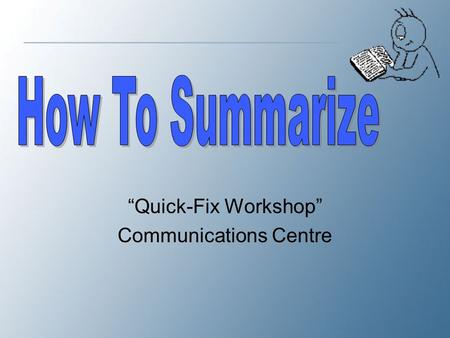"""Quick-Fix Workshop"" Communications Centre. What is a Summary? A summary is a shortened version of an original text. It includes the thesis and major."