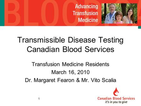 Transmissible Disease Testing Canadian Blood Services Transfusion Medicine Residents March 16, 2010 Dr. Margaret Fearon & Mr. Vito Scalia 1.