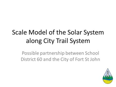 Scale Model of the Solar System along City Trail System Possible partnership between School District 60 and the City of Fort St John.
