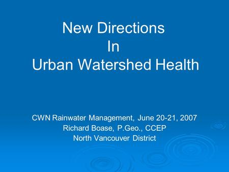 CWN Rainwater Management, June 20-21, 2007 Richard Boase, P.Geo., CCEP North Vancouver District New Directions In Urban Watershed Health.