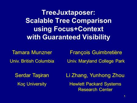 1 TreeJuxtaposer: Scalable Tree Comparison using Focus+Context with Guaranteed Visibility Tamara Munzner Univ. British Columbia François Guimbretière Univ.