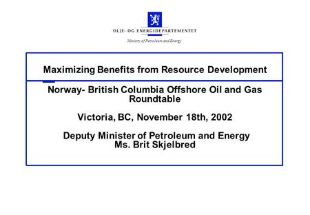Ministry of Petroleum and Energy Maximizing Benefits from Resource Development Norway- British Columbia Offshore Oil and Gas Roundtable Victoria, BC, November.