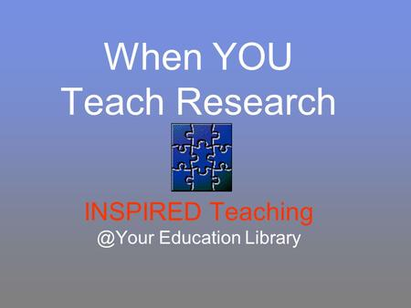 When YOU Teach Research INSPIRED Education Library.