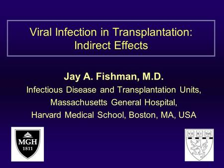 Viral Infection in Transplantation: Indirect Effects Jay A. Fishman, M.D. Infectious Disease and Transplantation Units, Massachusetts General Hospital,